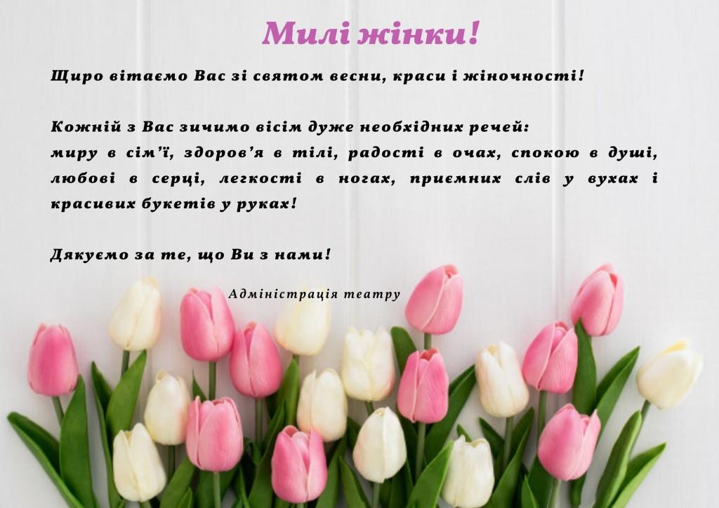 Милі жінки! Щиро вітаємо Вас зі святом весни, краси і жіночності! Кожній з Вас зичимо вісім дуже необхідних речей_ миру в сім'ї, здоров'я в тілі, радості в очах, спокою в душі, любові в серці, л